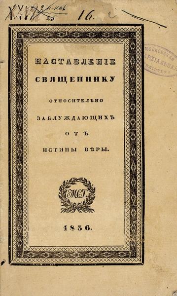Наставление священнику относительно заблуждающих отистины веры. М.: Синод. тип., 1836.