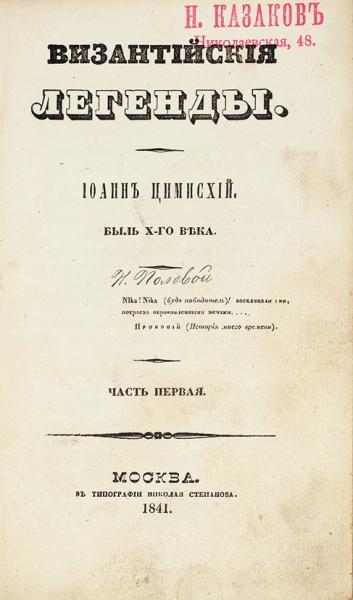 [Полевой, Н.А.] Византийские легенды. Иоанн Цимисхий. Быль Х-го века. В2ч., в6кн. Ч. 1-2. М.: Тип. Ник. Степанова, 1841.
