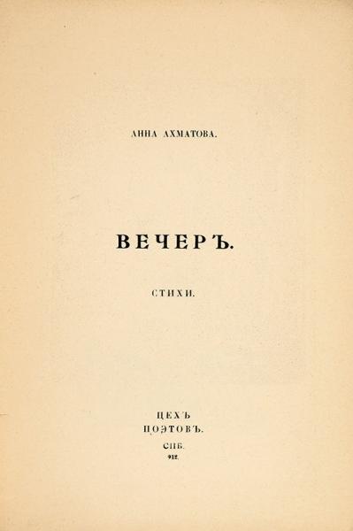 [Первая книга] Ахматова, А.Вечер. Стихи/ пред. М.Кузмина. СПб.: Цех поэтов, 1912.