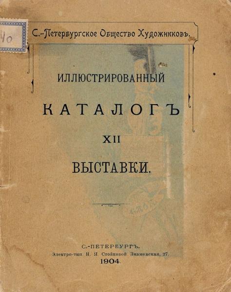 Иллюстрированный каталог XII выставки Санкт-Петербургского Общества художников. СПб., 1904.