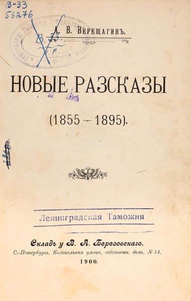 [Поступила изЛенинградской таможни] Верещагин, В.Новые рассказы (1855-1895) СПб., 1900.