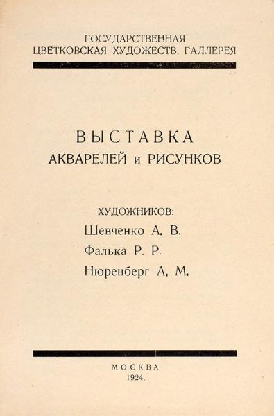 Выставка акварелей ирисунков художников А.В. Шевченко, Р.Р. Фалька, А.М. Нюренберга. М., 1924.