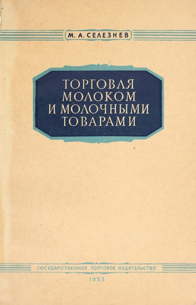 Селезнев, М.А. Торговля молоком имолочными товарами. М.: Государственное торговое издательство, 1953.