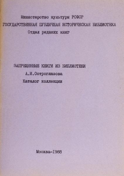 Запрещенные книги избиблиотеки А.И. Остроглазова: каталог коллекции. М.: ГПИБ, 1988.