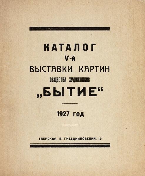 Каталог V-й выставки картин общества художников «Бытие». 1927год. М., 1927.