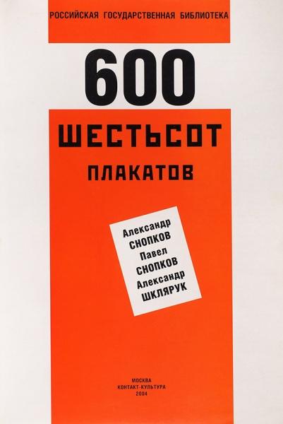 [Альбом] Шестьсот плакатов/ сост. А.Снопков, П. Снопков, А.Шклярук. М.: Контакт-Культура, 2004.