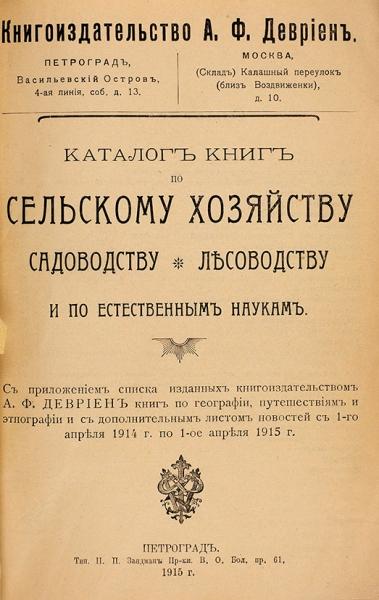 Каталог книг посельскому хозяйству, садоводству, лесоводству ипоестественным наукам. Пг.: Книгоиздательство А.Ф. Девриен; Тип. Н.П. Зандман, 1915.