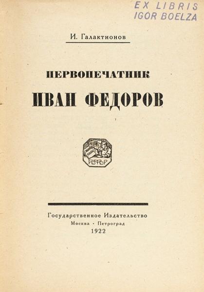 Галактионов, И.Первопечатник Иван Федоров. М.; Пг.: ГИЗ, 1922.