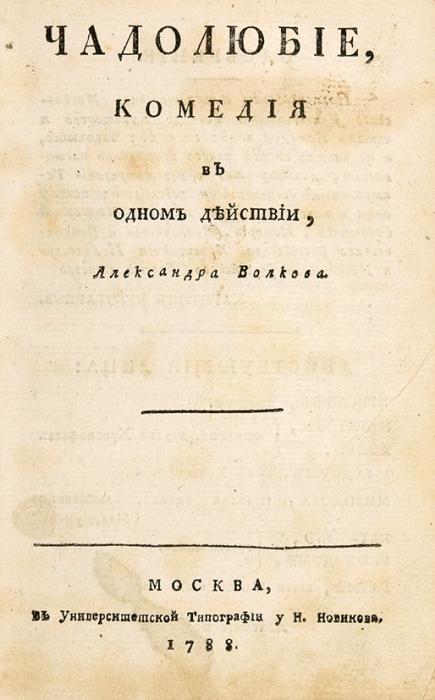 Волков, А.А. Чадолюбие, комедия водном действии. М.: ВУниверситетской тип. уН.Новикова, 1788.
