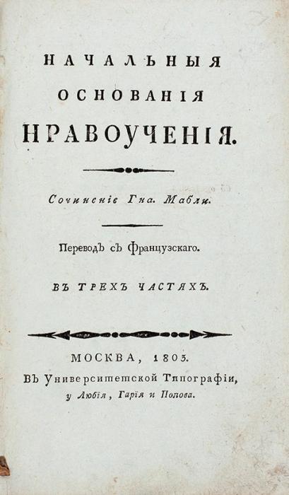 Мабли, Г.Б. де. Начальные основания нравоучения. В3ч. [Ч. 1-3]. М.: ВУниверситетской Типографии, уЛюбия, Гария иПопова, 1803.