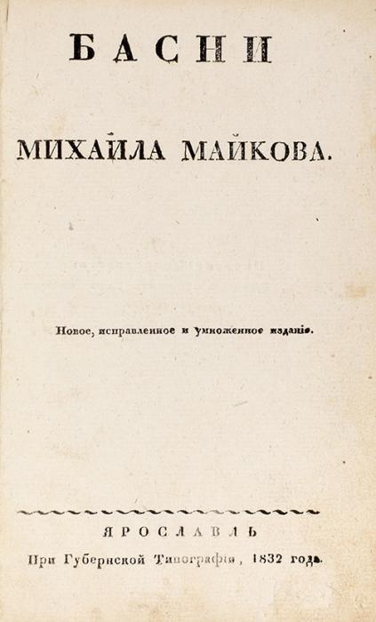Басни Михайла Майкова. Новое испр. иумнож. изд. Ярославль: При Губернской тип., 1832.