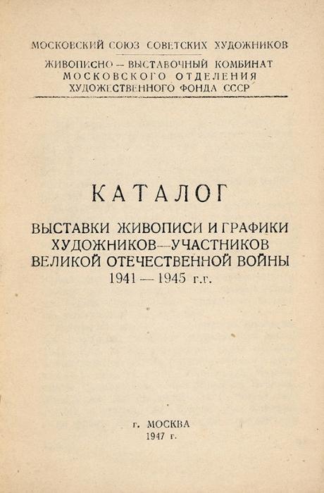 Каталог выставки живописи играфики художников-участников Великой Отечественной войны, 1941-1945гг. М., 1947.