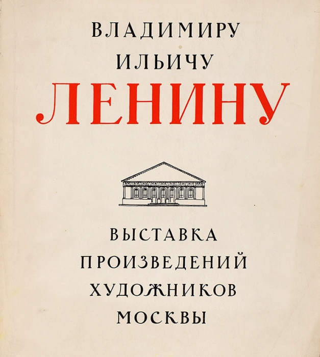 Владимиру Ильичу Ленину: выставка произведений художников Москвы. М.: Советский художник, 1970.