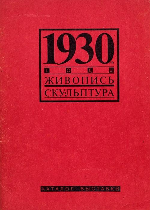 1930-е годы: живопись, скульптура. Каталог выставки. М., 1992.