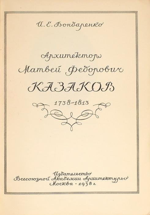 Бондаренко, И.Архитектор Матвей Федорович Казаков. 1738-1813. М.: Академия Архитектуры, 1938.