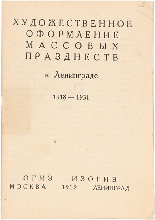 [Почти комплект] Художественное оформление массовых праздненств вЛенинграде 1918-1931. М.; Л.: ОГИЗ-Изогиз, 1932.