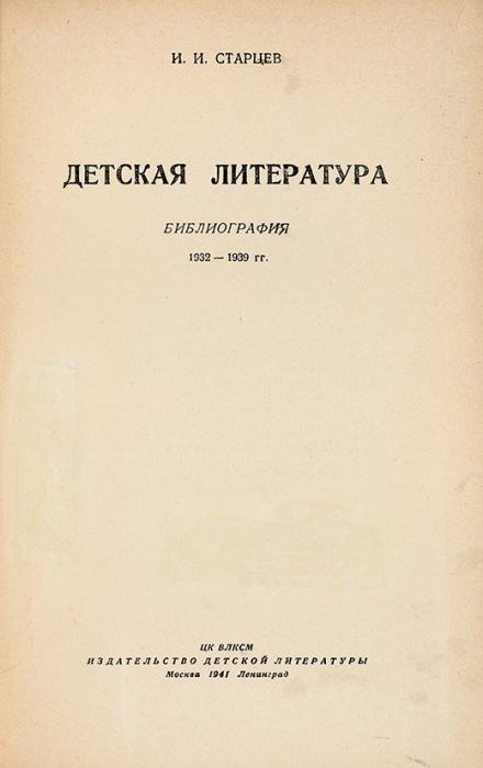 Старцев, И.И. Детская литература: библиография, 1932-1939. М.; Л.: Детгиз, 1941.